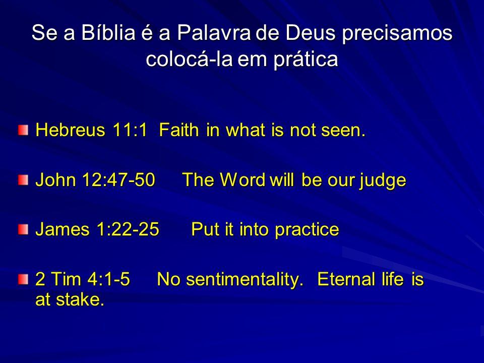 Se a Bíblia é a Palavra de Deus precisamos colocá-la em prática Hebreus 11:1 Faith in what is not seen. John 12:47-50 The Word will be our judge James