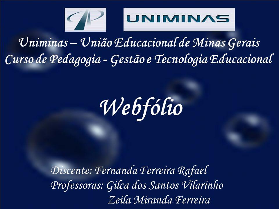 Uniminas – União Educacional de Minas Gerais Curso de Pedagogia - Gestão e Tecnologia Educacional Webfólio Discente: Fernanda Ferreira Rafael Professo