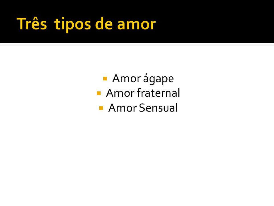  Amor ágape  Amor fraternal  Amor Sensual