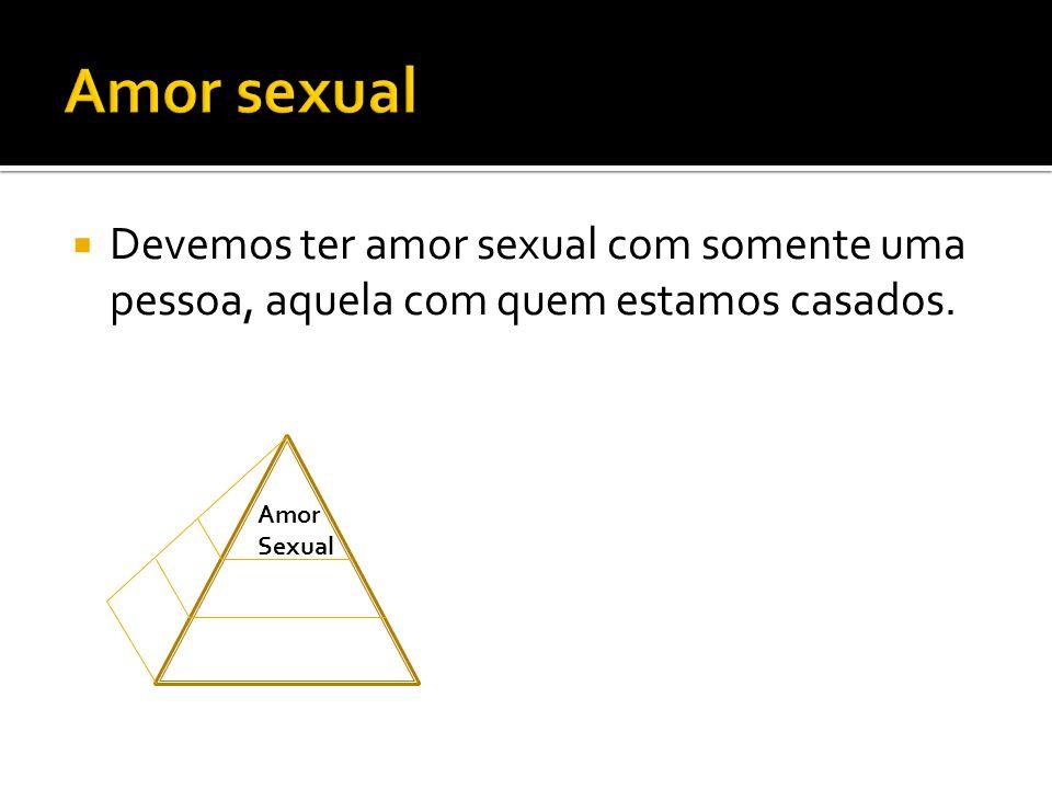  Devemos ter amor sexual com somente uma pessoa, aquela com quem estamos casados. Amor Sexual