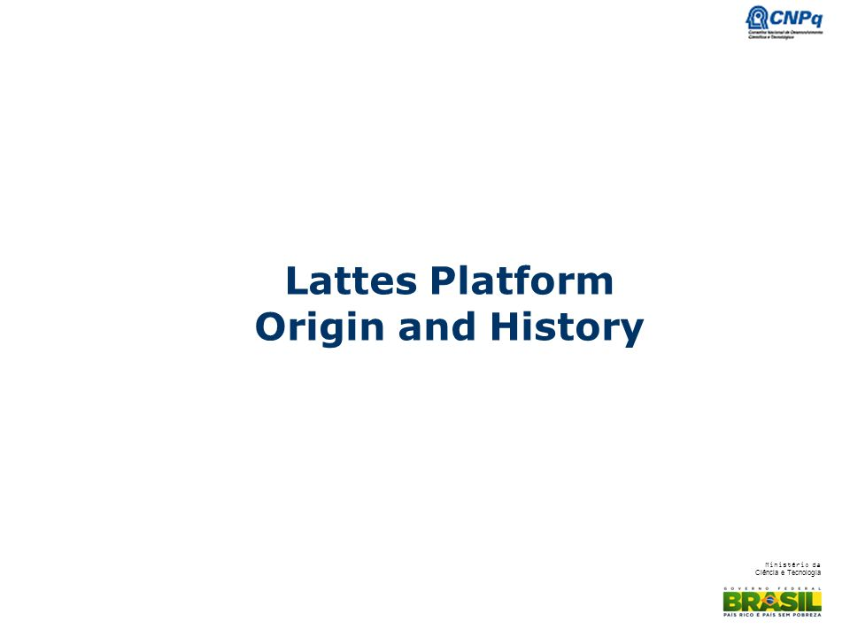 Ministério da Ciência e Tecnologia Lattes Platform Lattes is the Brazilian database of researchers, students, institutions and research groups Honors Cesar Lattes, co-discovered of the -meson Launched in august, 1999