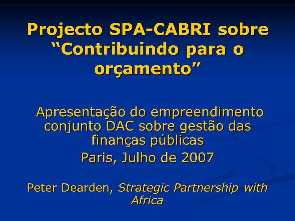 Projecto SPA-CABRI sobre Contribuindo para o orçamento Apresentação do empreendimento conjunto DAC sobre gestão das finanças públicas Apresentação do empreendimento conjunto DAC sobre gestão das finanças públicas Paris, Julho de 2007 Peter Dearden, Strategic Partnership with Africa