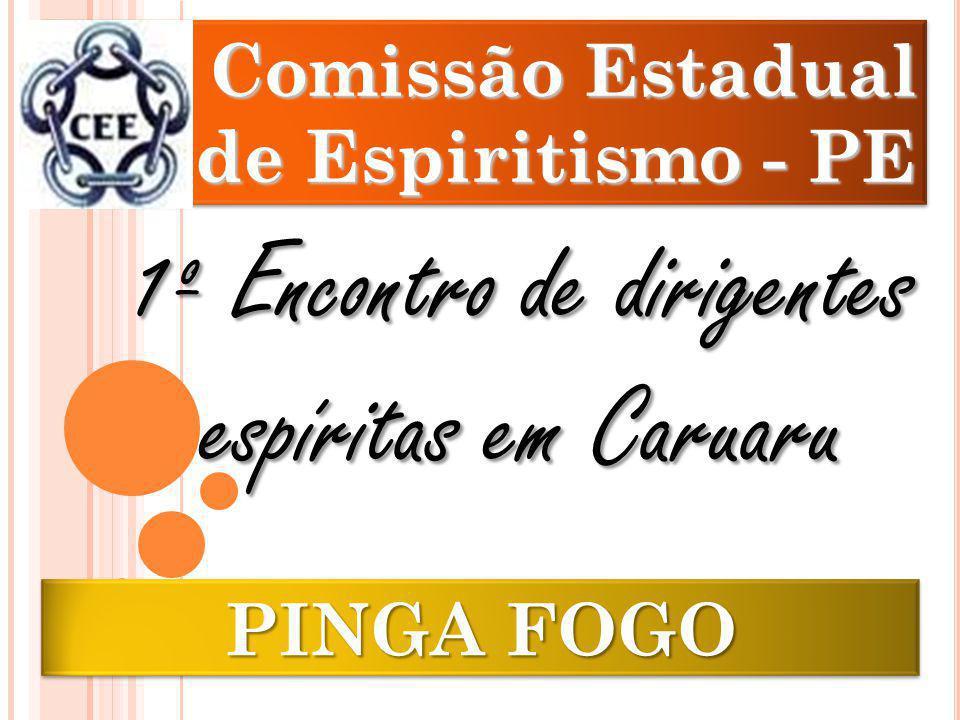 PINGA FOGO Comissão Estadual de Espiritismo - PE Comissão Estadual de Espiritismo - PE 1º Encontro de dirigentes espíritas em Caruaru