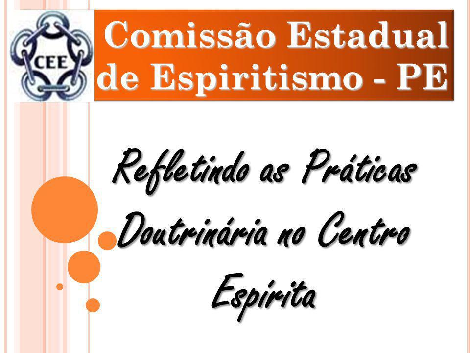 Comissão Estadual de Espiritismo - PE Comissão Estadual de Espiritismo - PE Refletindo as Práticas Doutrinária no Centro Espírita