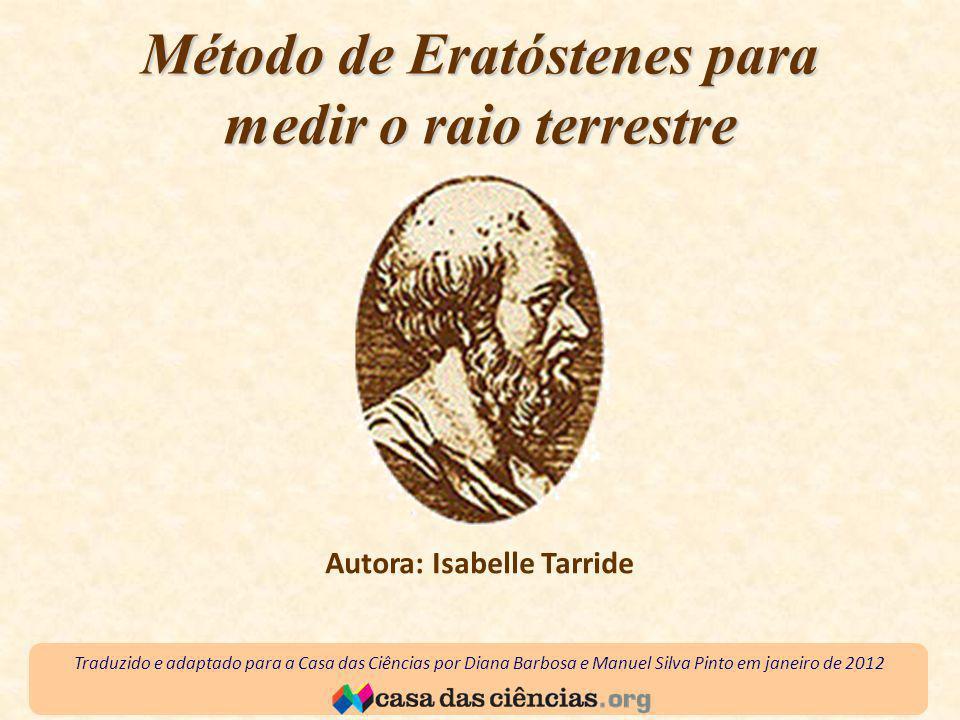Método de Eratóstenes para medir o raio terrestre Autora: Isabelle Tarride Traduzido e adaptado para a Casa das Ciências por Diana Barbosa e Manuel Silva Pinto em janeiro de 2012