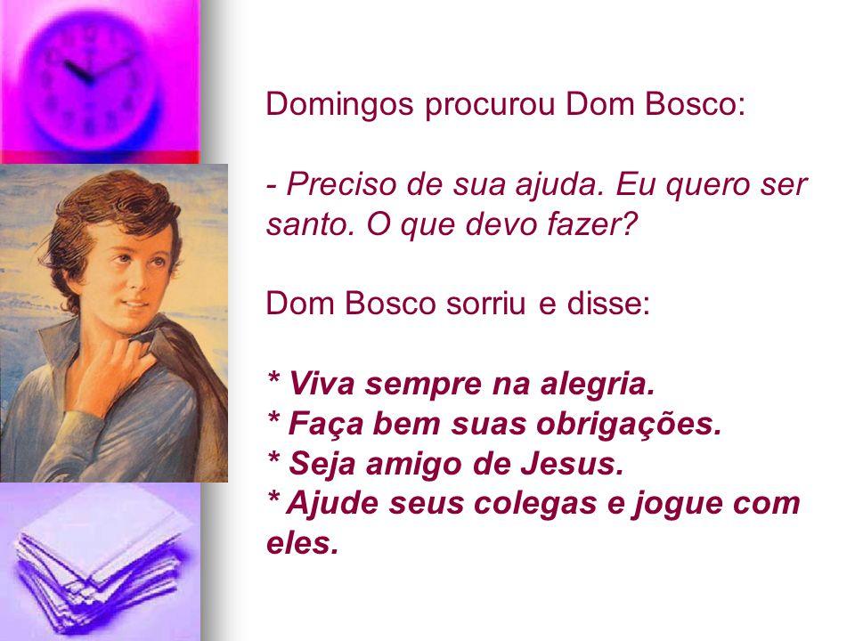 Domingos procurou Dom Bosco: ‑ Preciso de sua ajuda. Eu quero ser santo. O que devo fazer? Dom Bosco sorriu e disse: * Viva sempre na alegria. * Faça
