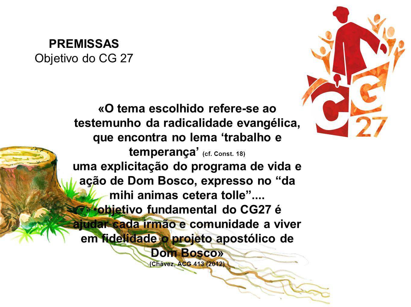 PREMISSAS Objetivo do CG 27 «O tema escolhido refere-se ao testemunho da radicalidade evangélica, que encontra no lema 'trabalho e temperança' (cf. Co