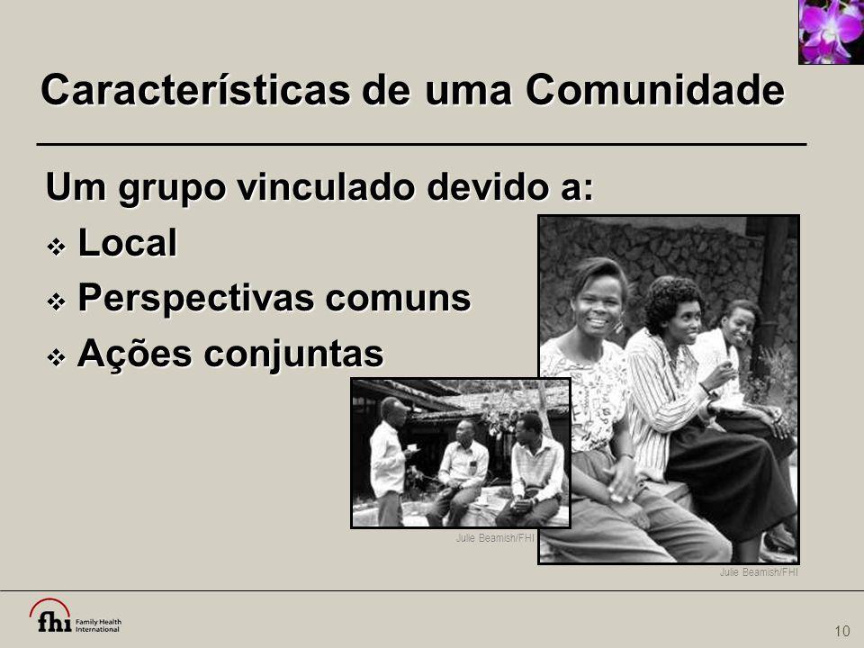 10 Características de uma Comunidade Um grupo vinculado devido a:  Local  Perspectivas comuns  Ações conjuntas Julie Beamish/FHI