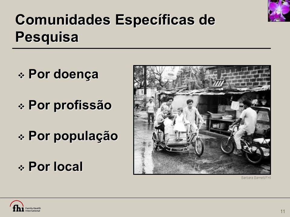 11 Comunidades Específicas de Pesquisa  Por doença  Por profissão  Por população  Por local Barbara Barnett/FHI