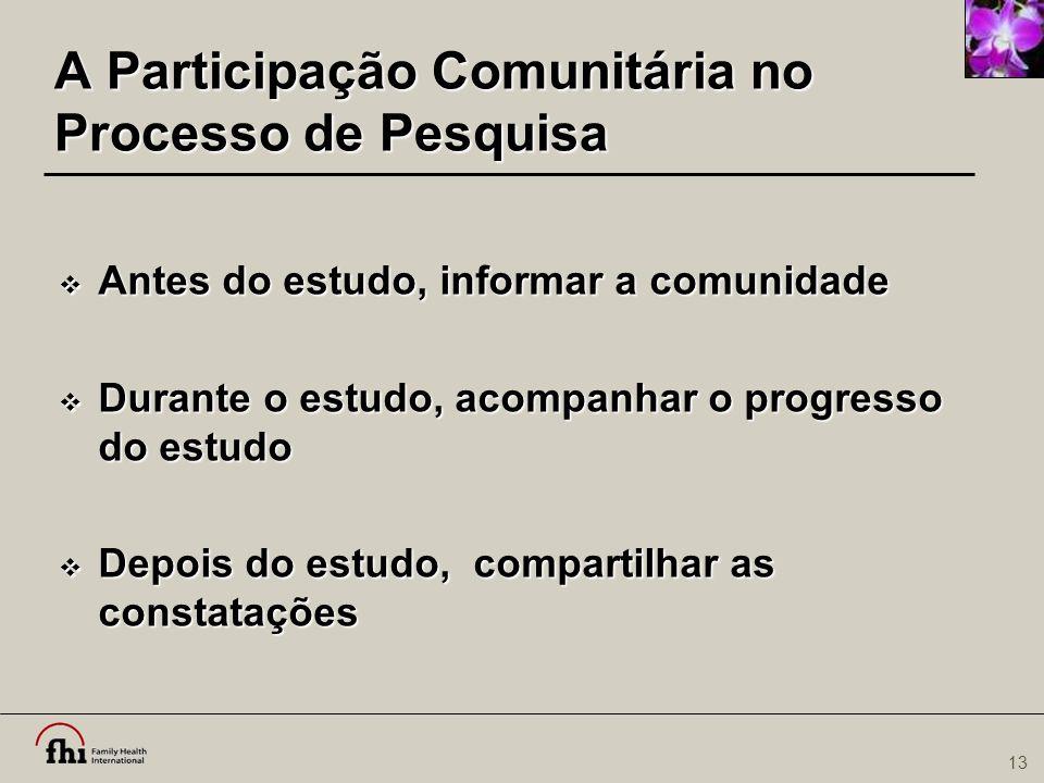 13 A Participação Comunitária no Processo de Pesquisa  Antes do estudo, informar a comunidade  Durante o estudo, acompanhar o progresso do estudo 