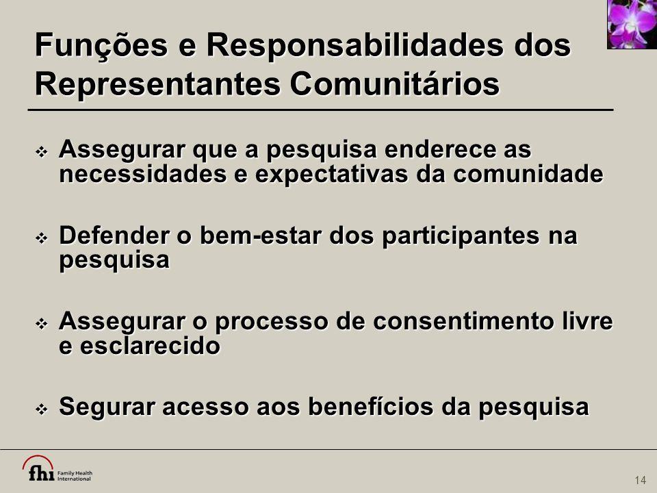 14 Funções e Responsabilidades dos Representantes Comunitários  Assegurar que a pesquisa enderece as necessidades e expectativas da comunidade  Defe
