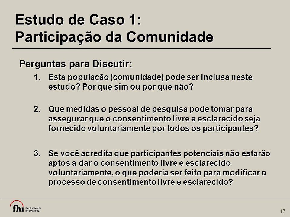17 Estudo de Caso 1: Participação da Comunidade Perguntas para Discutir: 1.Esta população (comunidade) pode ser inclusa neste estudo? Por que sim ou p
