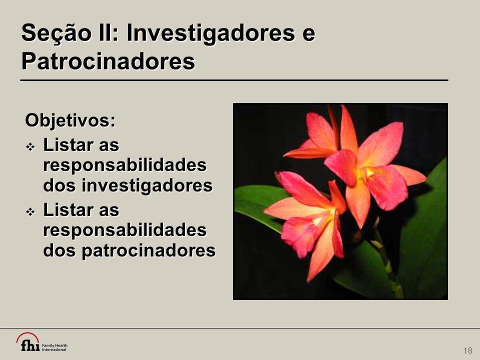 18 Seção II: Investigadores e Patrocinadores Objetivos:  Listar as responsabilidades dos investigadores  Listar as responsabilidades dos patrocinado
