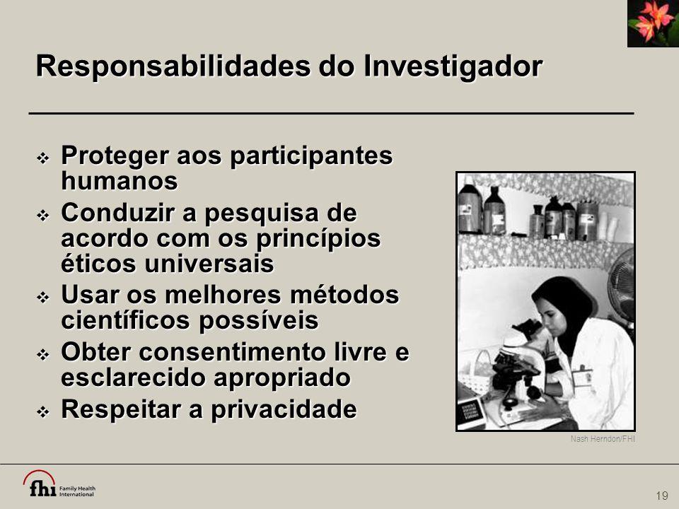 19 Nash Herndon/FHI Responsabilidades do Investigador  Proteger aos participantes humanos  Conduzir a pesquisa de acordo com os princípios éticos un
