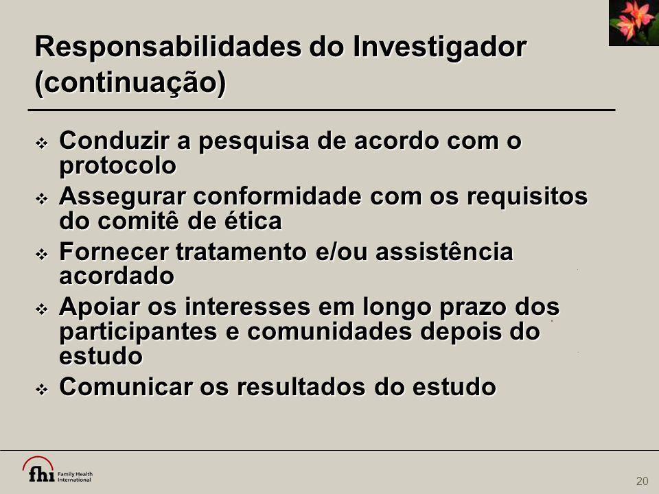 20 Responsabilidades do Investigador (continuação)  Conduzir a pesquisa de acordo com o protocolo  Assegurar conformidade com os requisitos do comit