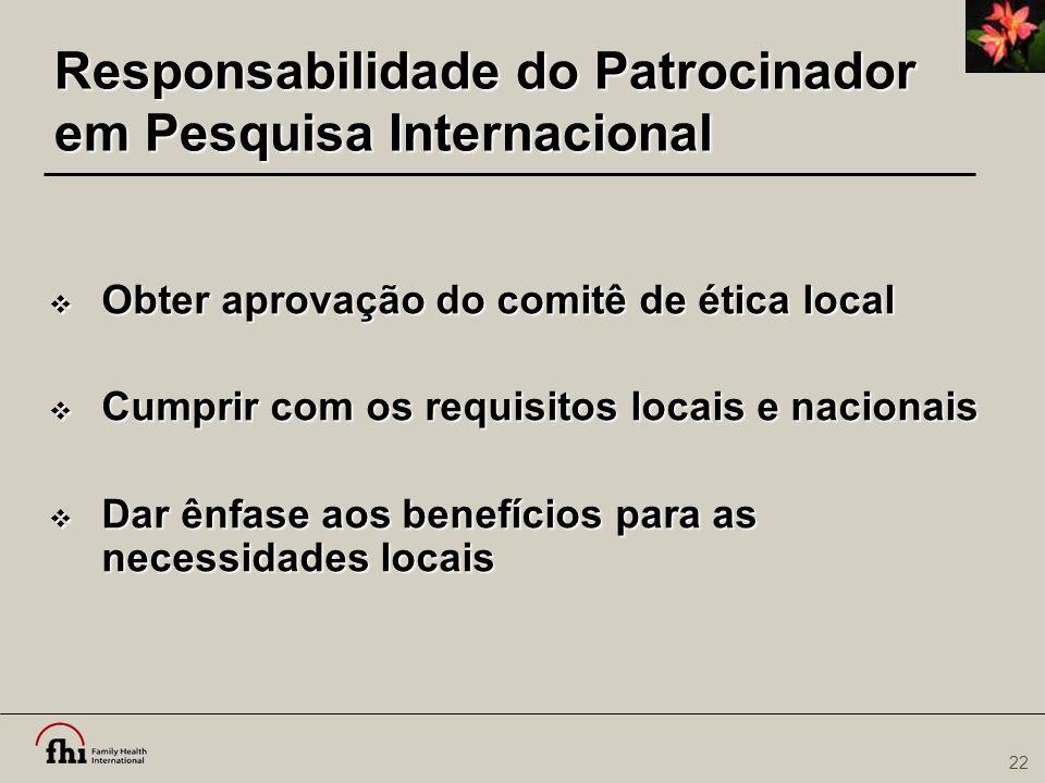 22 Responsabilidade do Patrocinador em Pesquisa Internacional  Obter aprovação do comitê de ética local  Cumprir com os requisitos locais e nacionai