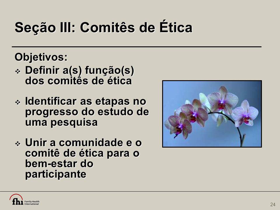 24 Seção III: Comitês de Ética Objetivos:  Definir a(s) função(s) dos comitês de ética  Identificar as etapas no progresso do estudo de uma pesquisa