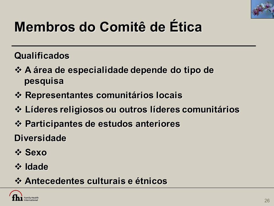 26 Membros do Comitê de Ética Qualificados  A área de especialidade depende do tipo de pesquisa  Representantes comunitários locais  Líderes religi