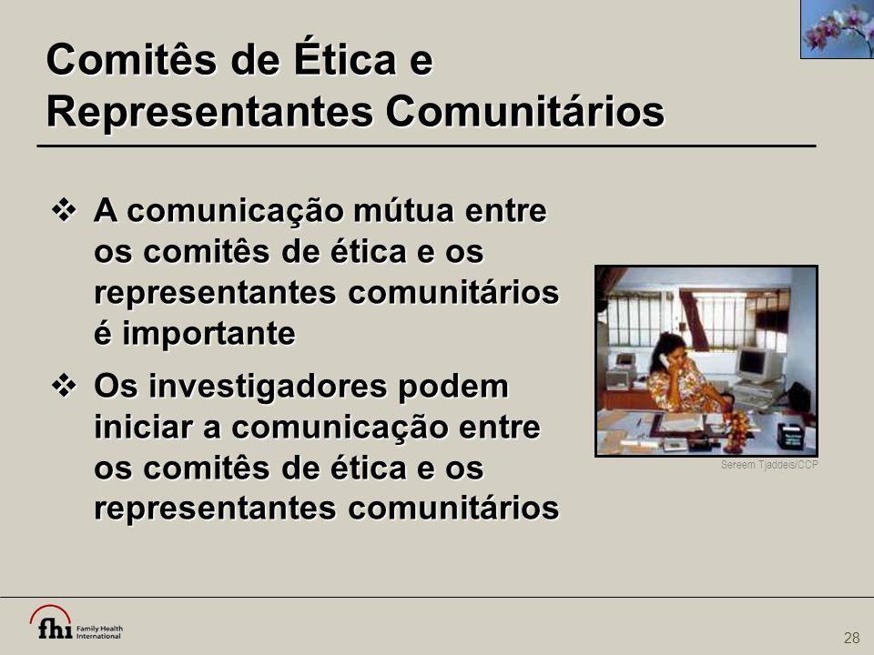 28 Comitês de Ética e Representantes Comunitários  A comunicação mútua entre os comitês de ética e os representantes comunitários é importante  Os i