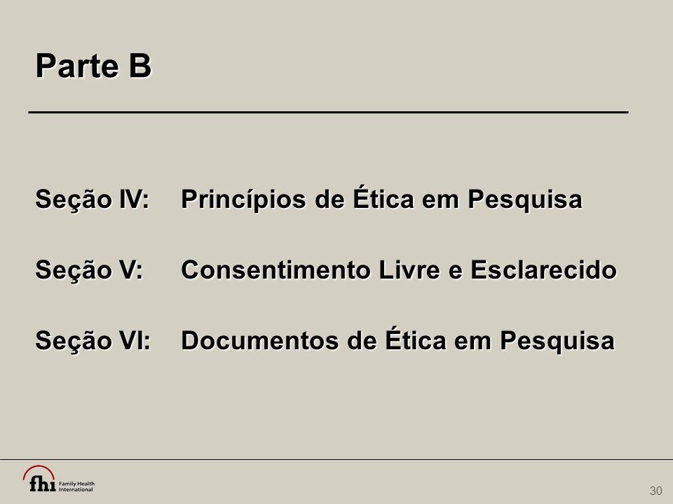 30 Parte B Seção IV: Princípios de Ética em Pesquisa Seção V: Consentimento Livre e Esclarecido Seção VI: Documentos de Ética em Pesquisa