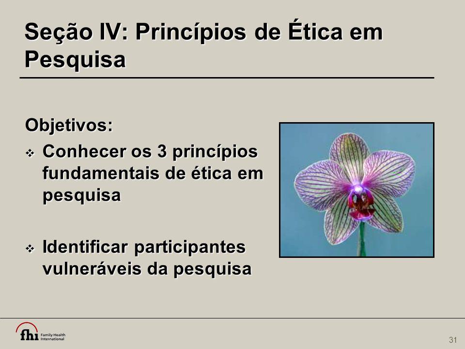 31 Seção IV: Princípios de Ética em Pesquisa Objetivos:  Conhecer os 3 princípios fundamentais de ética em pesquisa  Identificar participantes vulne