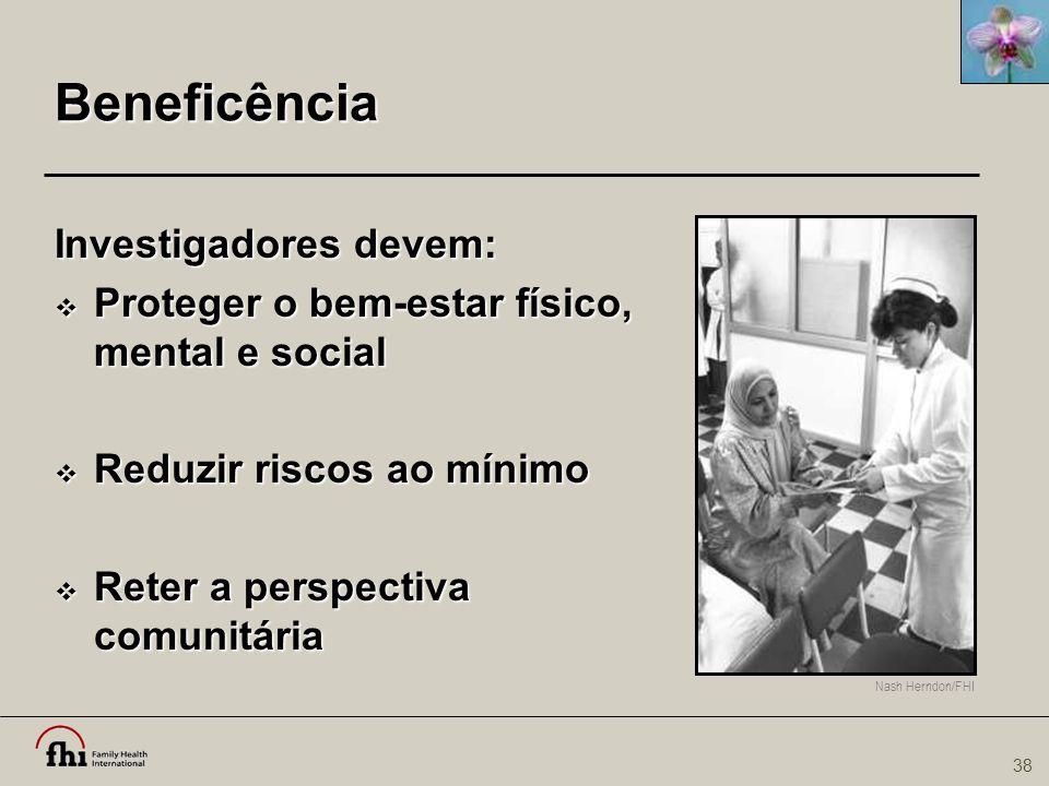 38 Nash Herndon/FHI Beneficência Investigadores devem:  Proteger o bem-estar físico, mental e social  Reduzir riscos ao mínimo  Reter a perspectiva