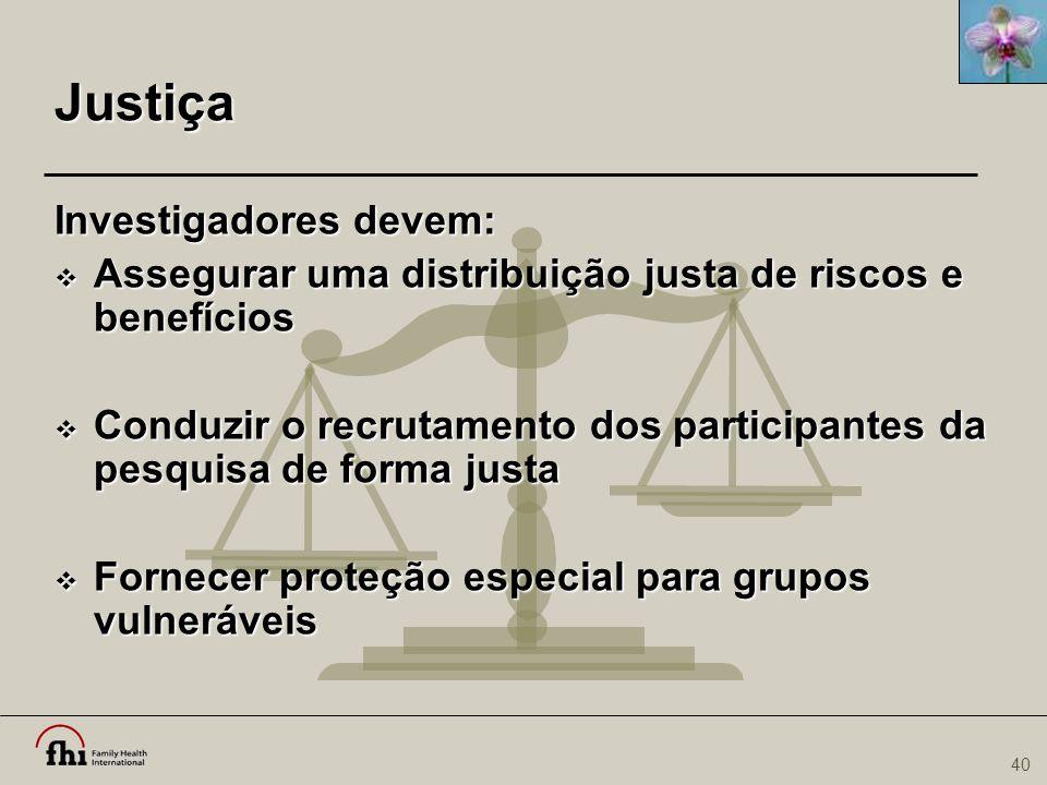 40 Justiça Investigadores devem:  Assegurar uma distribuição justa de riscos e benefícios  Conduzir o recrutamento dos participantes da pesquisa de