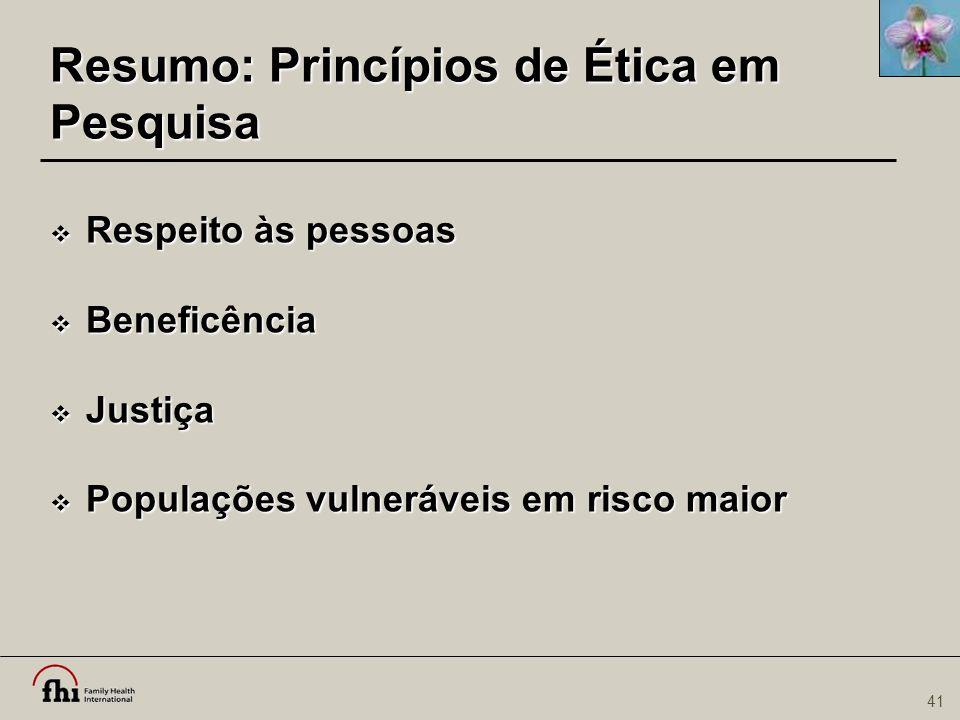 41 Resumo: Princípios de Ética em Pesquisa  Respeito às pessoas  Beneficência  Justiça  Populações vulneráveis em risco maior