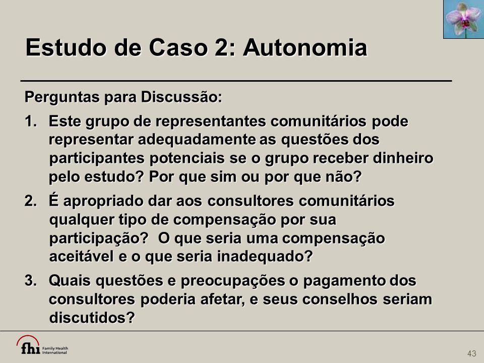 43 Estudo de Caso 2: Autonomia Perguntas para Discussão: 1.Este grupo de representantes comunitários pode representar adequadamente as questões dos pa