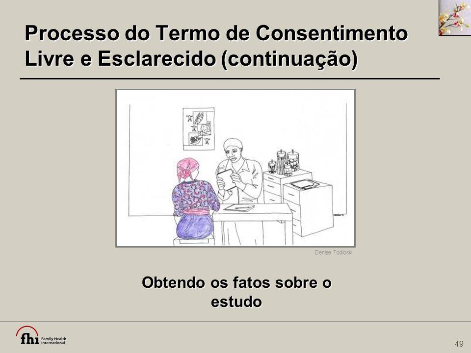 49 Processo do Termo de Consentimento Livre e Esclarecido (continuação) Obtendo os fatos sobre o estudo Denise Todloski