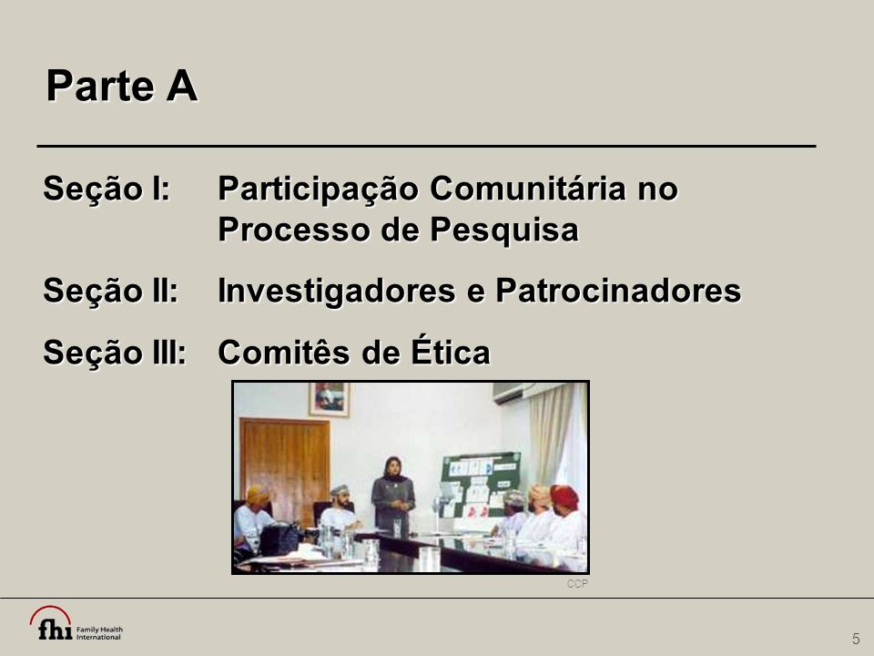 5 Parte A Seção I:Participação Comunitária no Processo de Pesquisa Seção II:Investigadores e Patrocinadores Seção III:Comitês de Ética CCP
