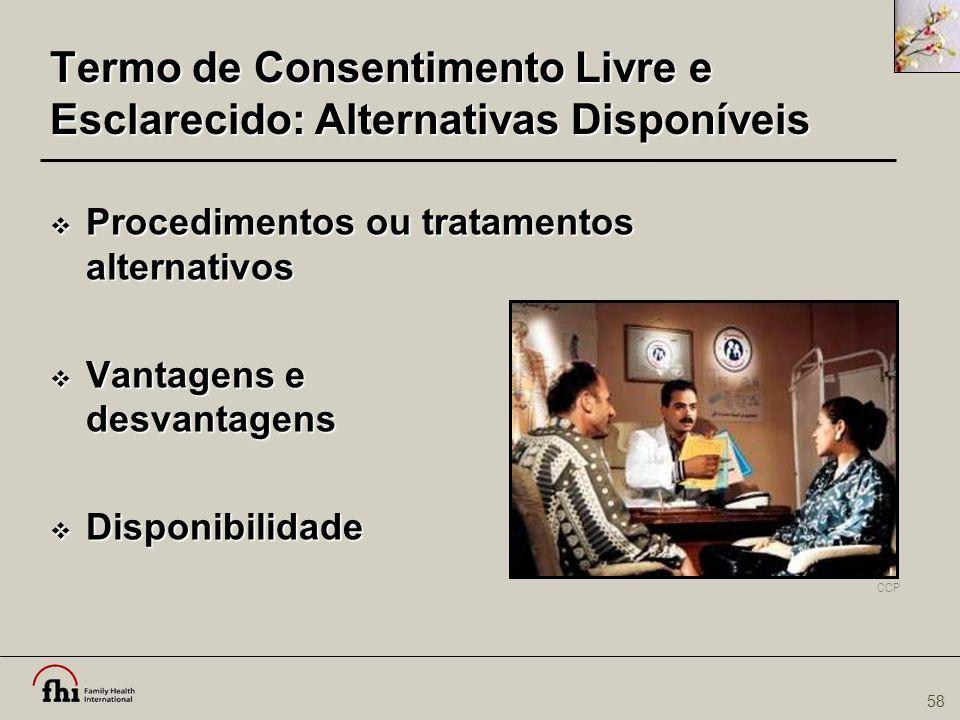 58 Termo de Consentimento Livre e Esclarecido: Alternativas Disponíveis  Procedimentos ou tratamentos alternativos  Vantagens e desvantagens  Dispo