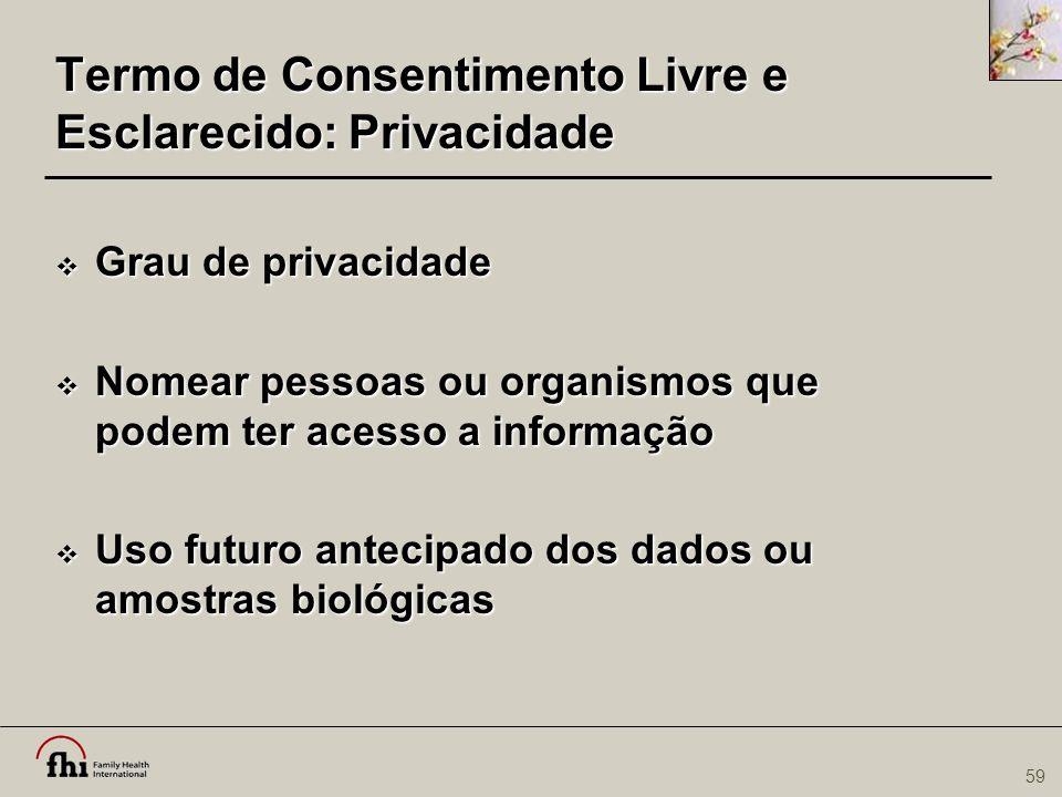 59 Termo de Consentimento Livre e Esclarecido: Privacidade  Grau de privacidade  Nomear pessoas ou organismos que podem ter acesso a informação  Us