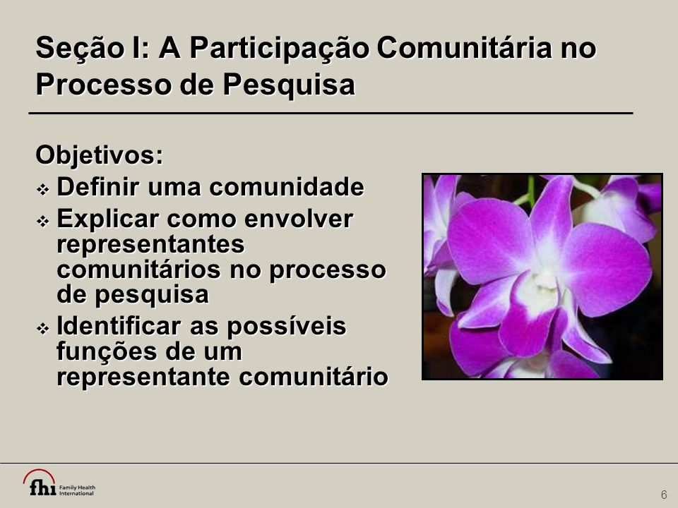 6 Objetivos:  Definir uma comunidade  Explicar como envolver representantes comunitários no processo de pesquisa  Identificar as possíveis funções