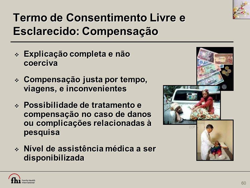 60 Termo de Consentimento Livre e Esclarecido: Compensação  Explicação completa e não coerciva  Compensação justa por tempo, viagens, e inconvenient
