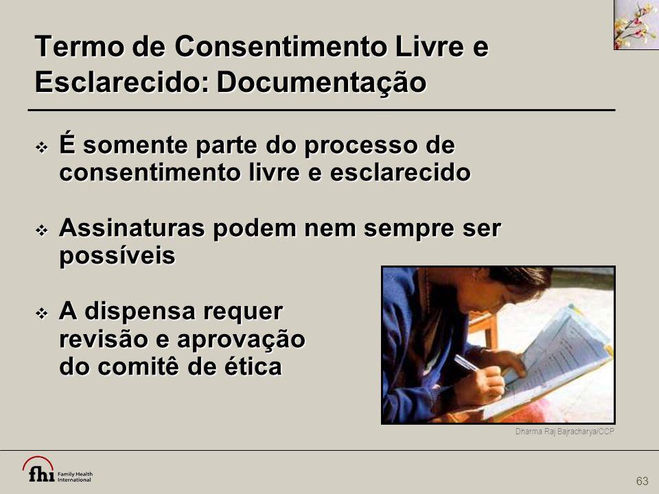 63 Termo de Consentimento Livre e Esclarecido: Documentação  É somente parte do processo de consentimento livre e esclarecido  Assinaturas podem nem