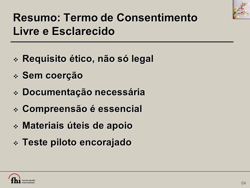 64 Resumo: Termo de Consentimento Livre e Esclarecido  Requisito ético, não só legal  Sem coerção  Documentação necessária  Compreensão é essencia
