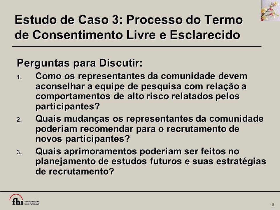66 Estudo de Caso 3: Processo do Termo de Consentimento Livre e Esclarecido Perguntas para Discutir: 1. Como os representantes da comunidade devem aco