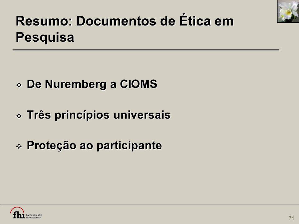 74 Resumo: Documentos de Ética em Pesquisa  De Nuremberg a CIOMS  Três princípios universais  Proteção ao participante