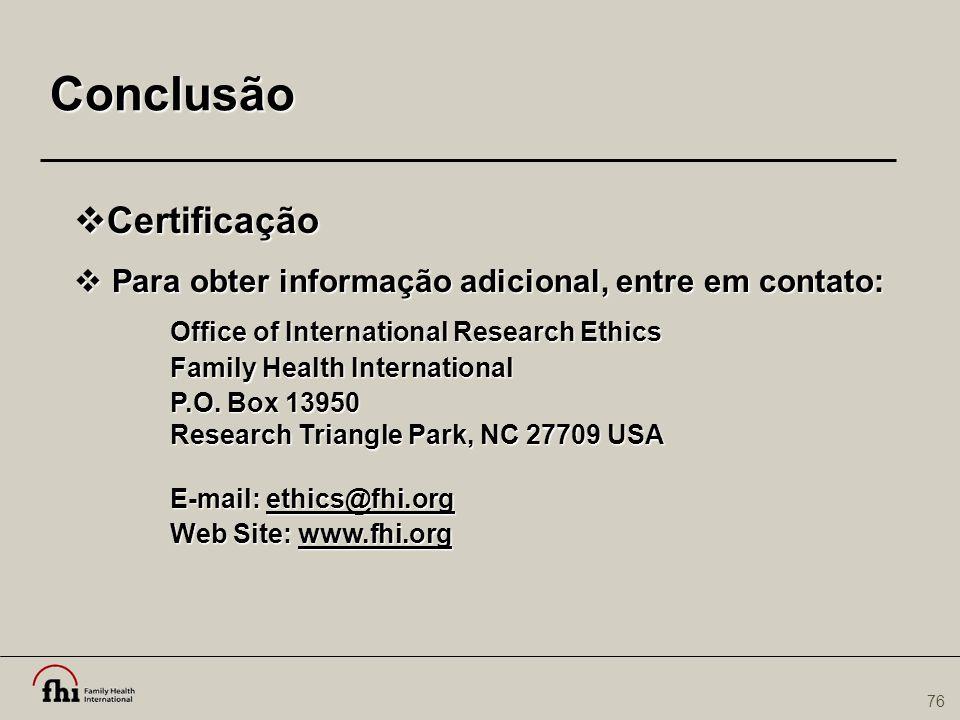 76 Conclusão  Certificação  Para obter informação adicional, entre em contato: Office of International Research Ethics Family Health International P