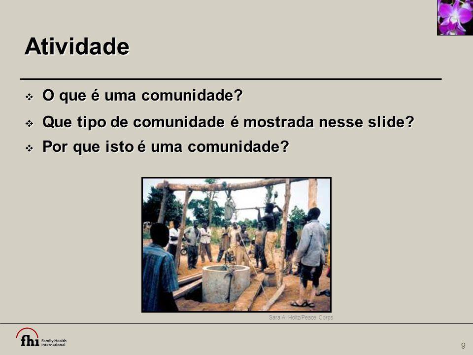 9 Atividade  O que é uma comunidade?  Que tipo de comunidade é mostrada nesse slide?  Por que isto é uma comunidade? Sara A. Holtz/Peace Corps