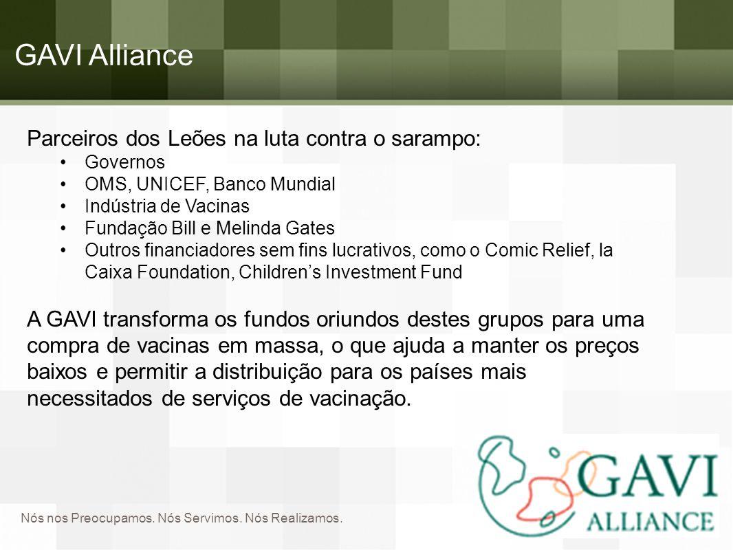 Nós nos Preocupamos. Nós Servimos. Nós Realizamos. GAVI Alliance Parceiros dos Leões na luta contra o sarampo: Governos OMS, UNICEF, Banco Mundial Ind