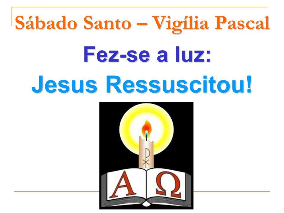 Sábado Santo – Vigília Pascal Fez-se a luz: Jesus Ressuscitou!
