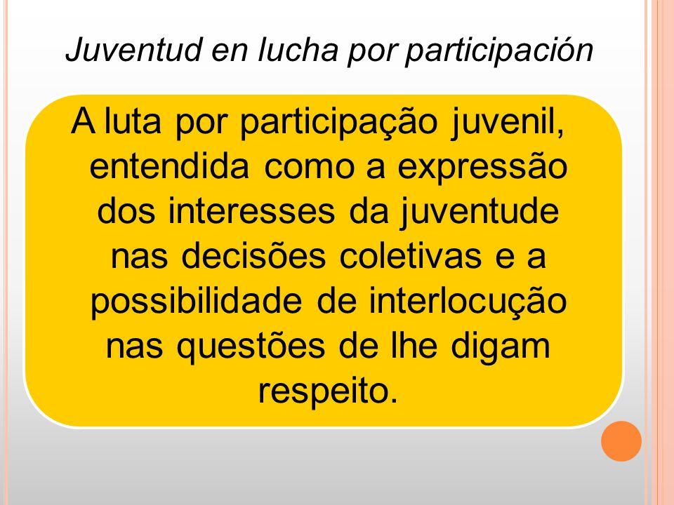 A luta por participação juvenil, entendida como a expressão dos interesses da juventude nas decisões coletivas e a possibilidade de interlocução nas questões de lhe digam respeito.