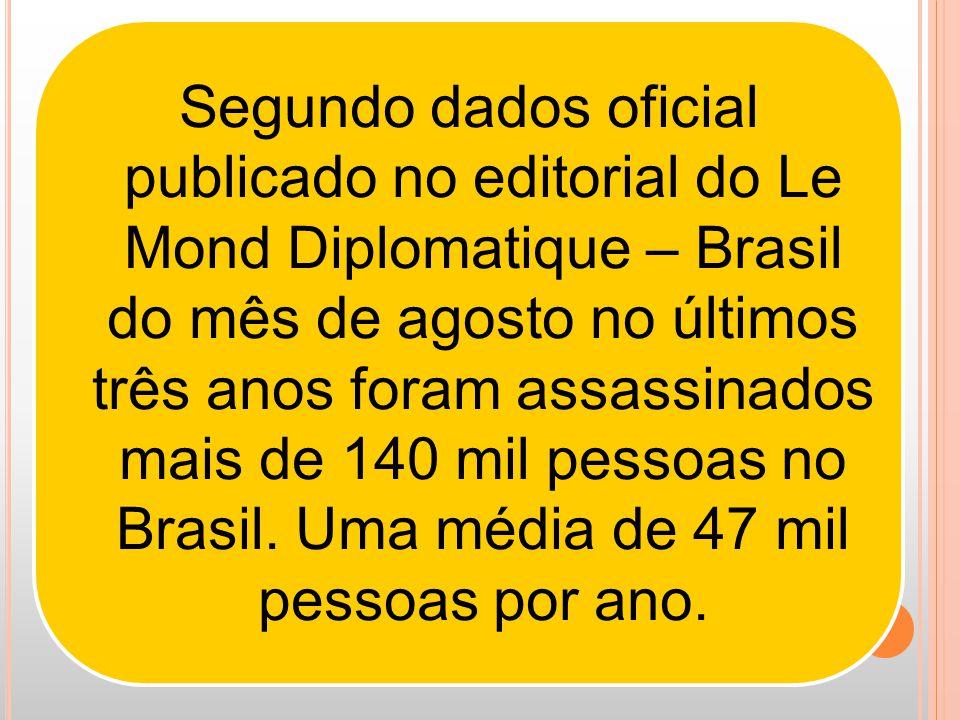 Segundo dados oficial publicado no editorial do Le Mond Diplomatique – Brasil do mês de agosto no últimos três anos foram assassinados mais de 140 mil pessoas no Brasil.