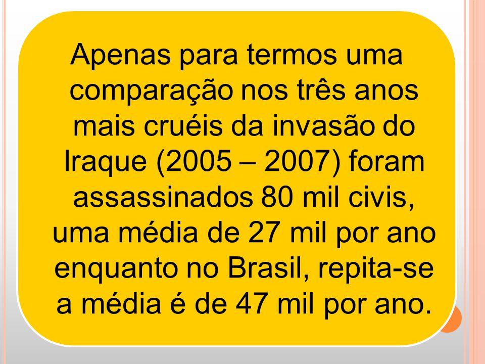 Apenas para termos uma comparação nos três anos mais cruéis da invasão do Iraque (2005 – 2007) foram assassinados 80 mil civis, uma média de 27 mil por ano enquanto no Brasil, repita-se a média é de 47 mil por ano.