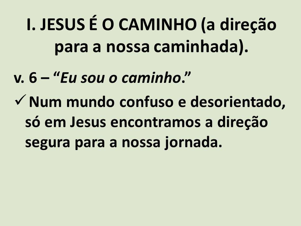 """I. JESUS É O CAMINHO (a direção para a nossa caminhada). v. 6 – """"Eu sou o caminho."""" Num mundo confuso e desorientado, só em Jesus encontramos a direçã"""
