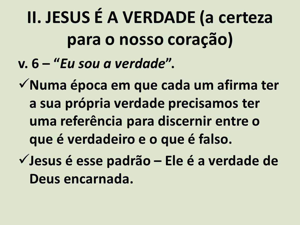 """II. JESUS É A VERDADE (a certeza para o nosso coração) v. 6 – """"Eu sou a verdade"""". Numa época em que cada um afirma ter a sua própria verdade precisamo"""