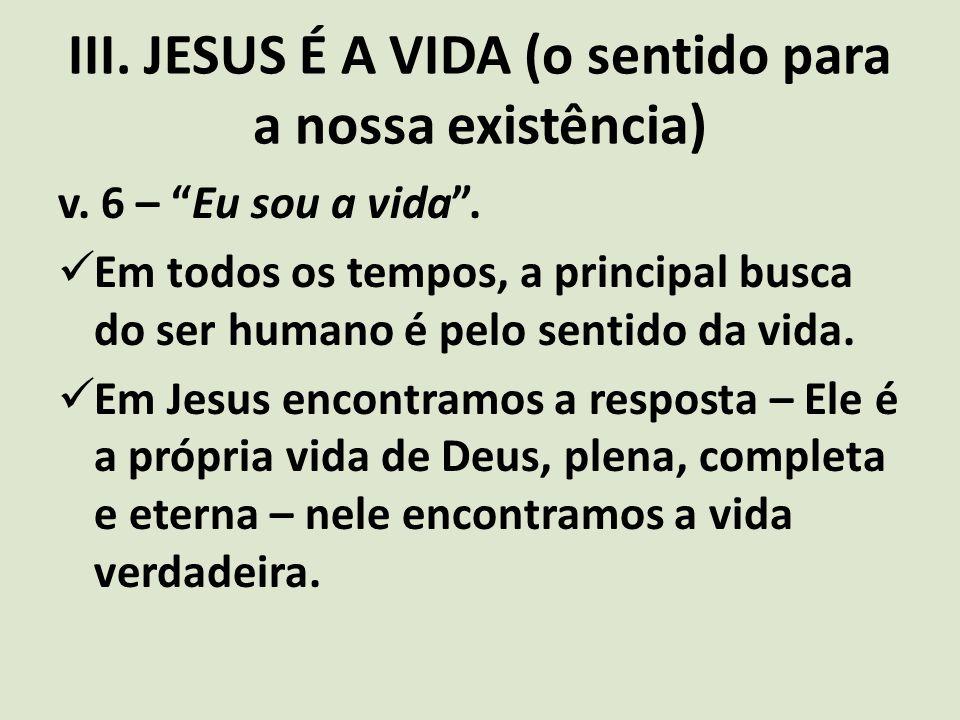 """III. JESUS É A VIDA (o sentido para a nossa existência) v. 6 – """"Eu sou a vida"""". Em todos os tempos, a principal busca do ser humano é pelo sentido da"""
