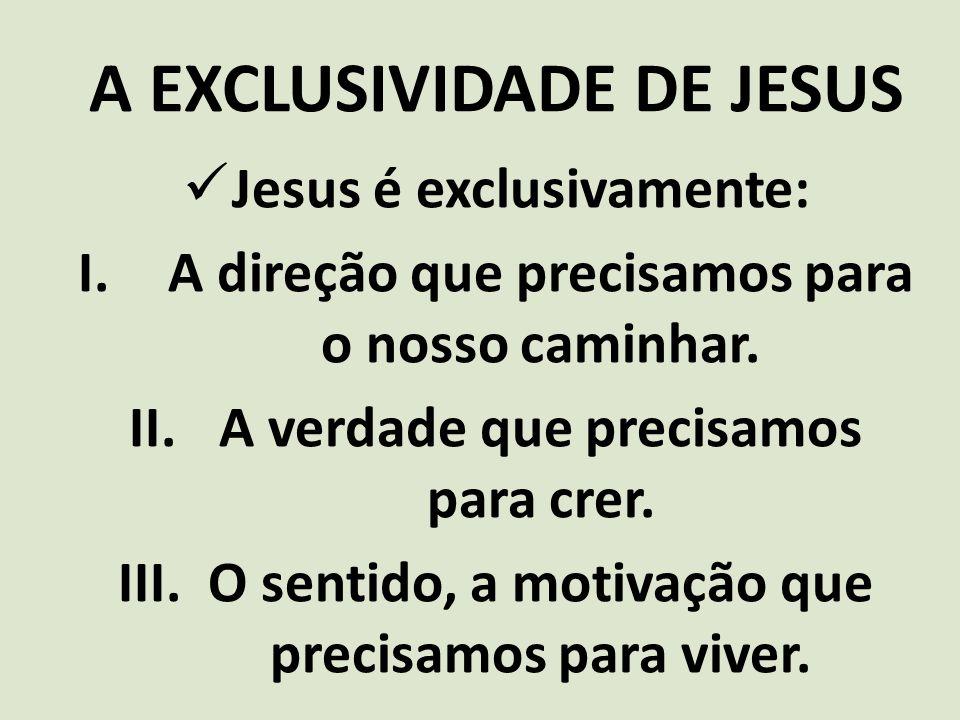 A EXCLUSIVIDADE DE JESUS Jesus é exclusivamente: I.A direção que precisamos para o nosso caminhar. II.A verdade que precisamos para crer. III.O sentid